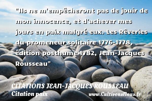 Ils ne m empêcheront pas de jouir de mon innocence, et d achever mes jours en paix malgré eux.  Les Rêveries du promeneur solitaire 1776-1778, édition posthume 1782, Jean-Jacques Rousseau   Une citation sur la Paix CITATIONS JEAN-JACQUES ROUSSEAU - Citation paix