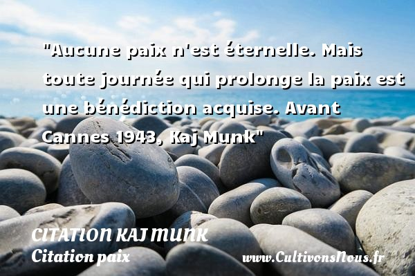 Aucune paix n est éternelle. Mais toute journée qui prolonge la paix est une bénédiction acquise.  Avant Cannes 1943, Kaj Munk   Une citation sur la Paix CITATION KAJ MUNK - Citation paix
