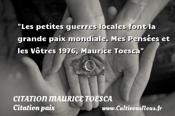 Les petites guerres locales font la grande paix mondiale.  Mes Pensées et les Vôtres 1976, Maurice Toesca   Une citation sur la Paix CITATION MAURICE TOESCA - Citation paix