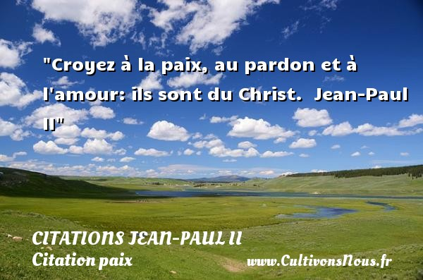 Citations Jean-Paul II - Citation paix - Croyez à la paix, au pardon et à l amour: ils sont du Christ.   Jean-Paul II   Une citation sur la Paix CITATIONS JEAN-PAUL II