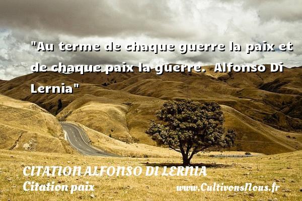 Au terme de chaque guerre la paix et de chaque paix la guerre.   Alfonso Di Lernia   Une citation sur la Paix CITATION ALFONSO DI LERNIA - Citation paix
