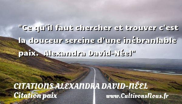 Citations Alexandra David-Néel - Citation paix - Ce qu il faut chercher et trouver c est la douceur sereine d une inébranlable paix.   Alexandra David-Néel   Une citation sur la Paix CITATIONS ALEXANDRA DAVID-NÉEL