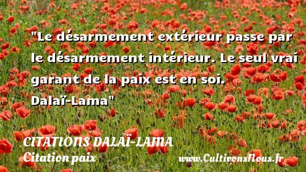 Le désarmement extérieur passe par le désarmement intérieur. Le seul vrai garant de la paix est en soi.   Dalaï-Lama   Une citation sur la Paix CITATIONS DALAÏ-LAMA - Citations Dalaï-Lama - Citation paix