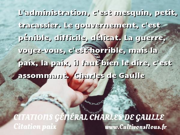 L administration, c est mesquin, petit, tracassier. Le gouvernement, c est pénible, difficile, délicat. La guerre, voyez-vous, c est horrible, mais la paix, la paix, il faut bien le dire, c est assommant.   Charles de Gaulle   Une citation sur la Paix CITATIONS GÉNÉRAL CHARLES DE GAULLE - Citations Général Charles de Gaulle - Citation paix