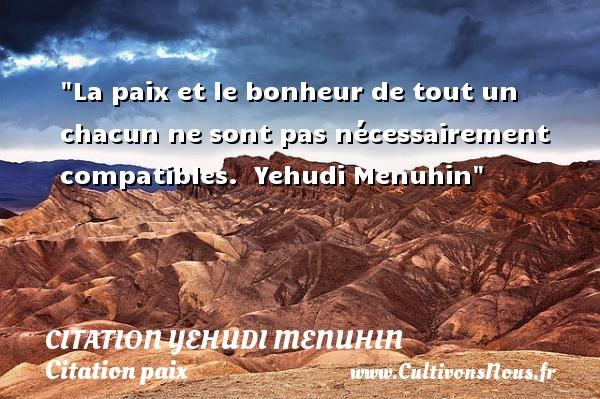Citation Yehudi Menuhin - Citation paix - La paix et le bonheur de tout un chacun ne sont pas nécessairement compatibles.   Yehudi Menuhin   Une citation sur la Paix CITATION YEHUDI MENUHIN