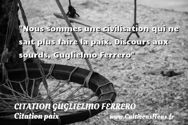 Nous sommes une civilisation qui ne sait plus faire la paix.  Discours aux sourds, Guglielmo Ferrero   Une citation sur la Paix CITATION GUGLIELMO FERRERO - Citation paix