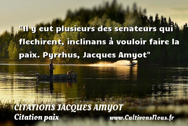 Citations Jacques Amyot - Citation paix - Il y eut plusieurs des senateurs qui flechirent, inclinans à vouloir faire la paix.  Pyrrhus, Jacques Amyot   Une citation sur la Paix CITATIONS JACQUES AMYOT