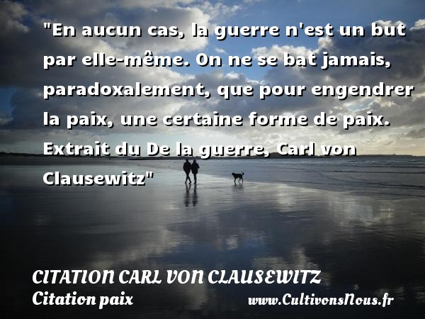 Citation Carl von Clausewitz - Citation paix - En aucun cas, la guerre n est un but par elle-même. On ne se bat jamais, paradoxalement, que pour engendrer la paix, une certaine forme de paix.   Extrait du De la guerre, Carl von Clausewitz   Une citation sur la Paix CITATION CARL VON CLAUSEWITZ