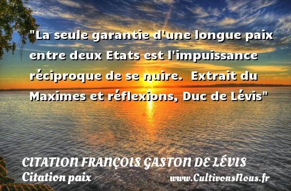 La seule garantie d une longue paix entre deux Etats est l impuissance réciproque de se nuire.   Extrait du Maximes et réflexions, Duc de Lévis   Une citation sur la Paix CITATION FRANÇOIS GASTON, DUC DE LÉVIS - Citation François Gaston, Duc de Lévis - Citation paix - Citation réflexion