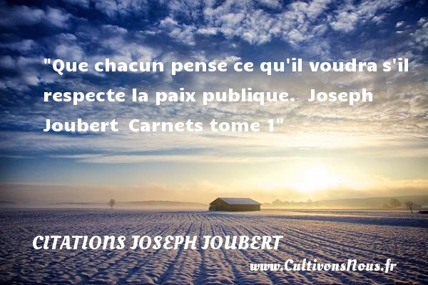 Citations Joseph Joubert - Citation paix - Citation respect - Que chacun pense ce qu il voudra s il respecte la paix publique.   Joseph Joubert  Carnets tome 1   Une citation sur la Paix CITATIONS JOSEPH JOUBERT