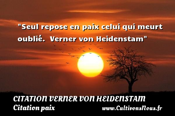 Citation Verner von Heidenstam - Citation paix - Seul repose en paix celui qui meurt oublié.   Verner von Heidenstam   Une citation sur la Paix CITATION VERNER VON HEIDENSTAM