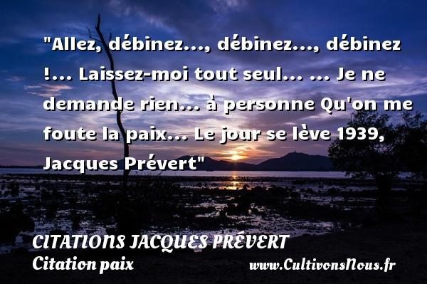 Citations Jacques Prévert - Citation paix - Allez, débinez..., débinez..., débinez !... Laissez-moi tout seul... ... Je ne demande rien... à personne Qu on me foute la paix...  Le jour se lève 1939, Jacques Prévert   Une citation sur la Paix CITATIONS JACQUES PRÉVERT