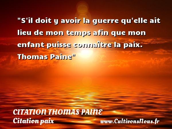 S il doit y avoir la guerre qu elle ait lieu de mon temps afin que mon enfant puisse connaître la paix.   Thomas Paine   Une citation sur la Paix CITATION THOMAS PAINE - Citation paix