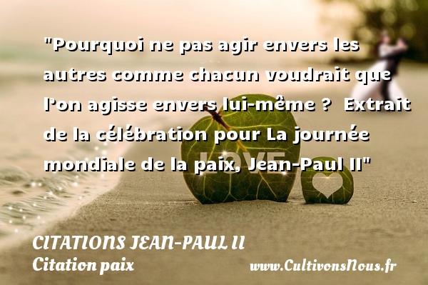 Citations Jean-Paul II - Citation paix - Pourquoi ne pas agir envers les autres comme chacun voudrait que l'on agisse envers lui-même ?   Extrait de la célébration pour La journée mondiale de la paix, Jean-Paul II   Une citation sur la Paix CITATIONS JEAN-PAUL II