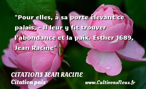 Pour elles, à sa porte élevant ce palais, - Il leur y fit trouver l abondance et la paix.  Esther 1689, Jean Racine   Une citation sur la Paix CITATIONS JEAN RACINE - Citation paix