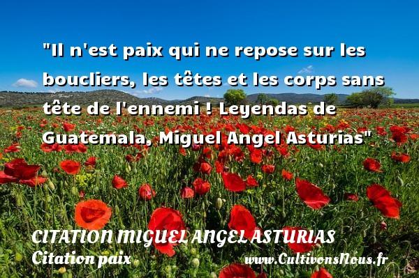 Il n est paix qui ne repose sur les boucliers, les têtes et les corps sans tête de l ennemi !  Leyendas de Guatemala, Miguel Angel Asturias   Une citation sur la Paix CITATION MIGUEL ANGEL ASTURIAS - Citation paix
