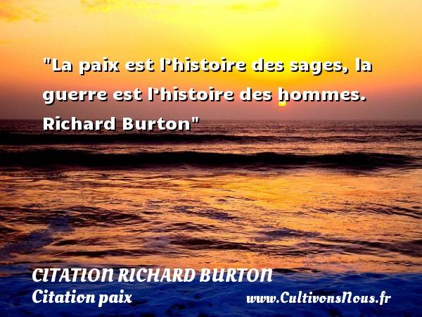 La paix est l'histoire des sages, la guerre est l'histoire des hommes.   Richard Burton   Une citation sur la Paix CITATION RICHARD BURTON - Citation paix
