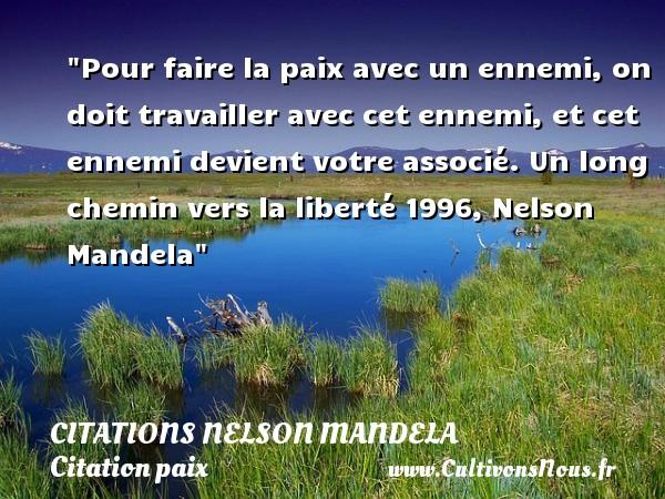 Citations Nelson Mandela - Citation paix - Pour faire la paix avec un ennemi, on doit travailler avec cet ennemi, et cet ennemi devient votre associé.  Un long chemin vers la liberté 1996, Nelson Mandela   Une citation sur la Paix CITATIONS NELSON MANDELA