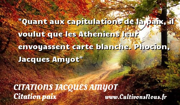 Citations Jacques Amyot - Citation paix - Quant aux capitulations de la paix, il voulut que les Atheniens leur envoyassent carte blanche.  Phocion, Jacques Amyot   Une citation sur la Paix CITATIONS JACQUES AMYOT