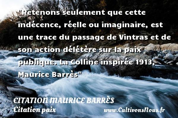 Retenons seulement que cette indécence, réelle ou imaginaire, est une trace du passage de Vintras et de son action délétère sur la paix publique.  La Colline inspirée 1913, Maurice Barrès   Une citation sur la Paix CITATION MAURICE BARRÈS - Citation Maurice Barrès - Citation paix