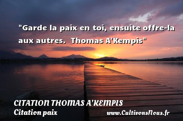 Garde la paix en toi, ensuite offre-la aux autres.   Thomas A Kempis   Une citation sur la Paix CITATION THOMAS A'KEMPIS - Citation paix