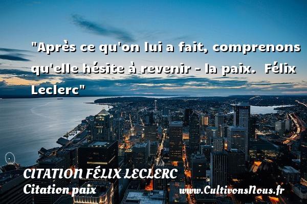 Citation Félix Leclerc - Citation paix - Après ce qu on lui a fait, comprenons qu elle hésite à revenir - la paix.   Félix Leclerc   Une citation sur la Paix CITATION FÉLIX LECLERC