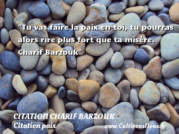 Tu vas faire la paix en toi, tu pourras alors rire plus fort que ta misère.   Charif Barzouk   Une citation sur la Paix CITATION CHARIF BARZOUK - Citation paix