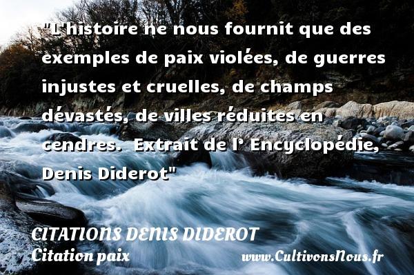 Citations Denis Diderot - Citation paix - L histoire ne nous fournit que des exemples de paix violées, de guerres injustes et cruelles, de champs dévastés, de villes réduites en cendres.   Extrait de l' Encyclopédie, Denis Diderot   Une citation sur la Paix CITATIONS DENIS DIDEROT