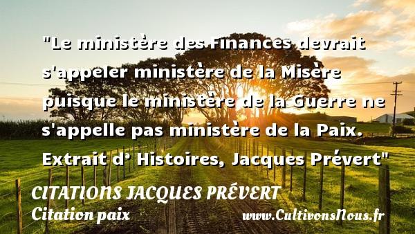 Citations Jacques Prévert - Citation paix - Le ministère des Finances devrait s appeler ministère de la Misère puisque le ministère de la Guerre ne s appelle pas ministère de la Paix.   Extrait d' Histoires, Jacques Prévert   Une citation sur la Paix CITATIONS JACQUES PRÉVERT