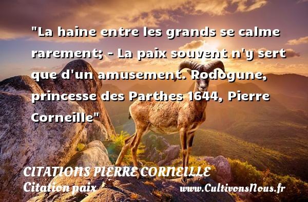 Citations Pierre Corneille - Citation paix - La haine entre les grands se calme rarement; - La paix souvent n y sert que d un amusement.  Rodogune, princesse des Parthes 1644, Pierre Corneille   Une citation sur la Paix CITATIONS PIERRE CORNEILLE