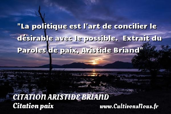 La politique est l art de concilier le désirable avec le possible.   Extrait du Paroles de paix, Aristide Briand   Une citation sur la Paix CITATION ARISTIDE BRIAND - Citation paix