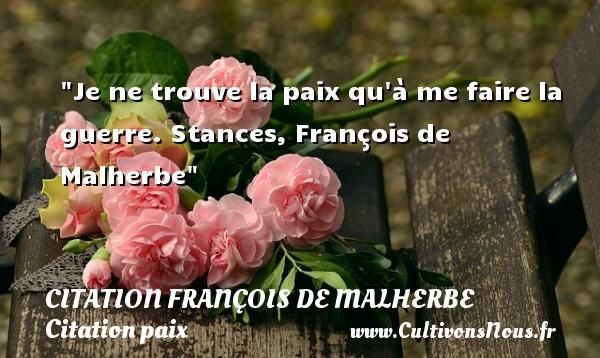 Je ne trouve la paix qu à me faire la guerre.  Stances, François de Malherbe   Une citation sur la Paix CITATION FRANÇOIS DE MALHERBE - Citation François de Malherbe - Citation paix