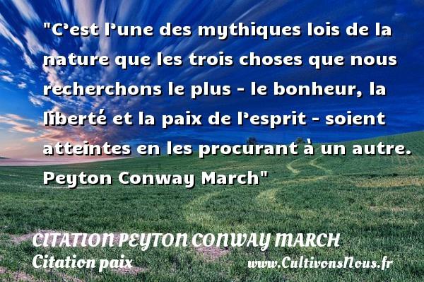 C'est l'une des mythiques lois de la nature que les trois choses que nous recherchons le plus - le bonheur, la liberté et la paix de l'esprit - soient atteintes en les procurant à un autre.   Peyton Conway March   Une citation sur la Paix CITATION PEYTON CONWAY MARCH - Citation paix