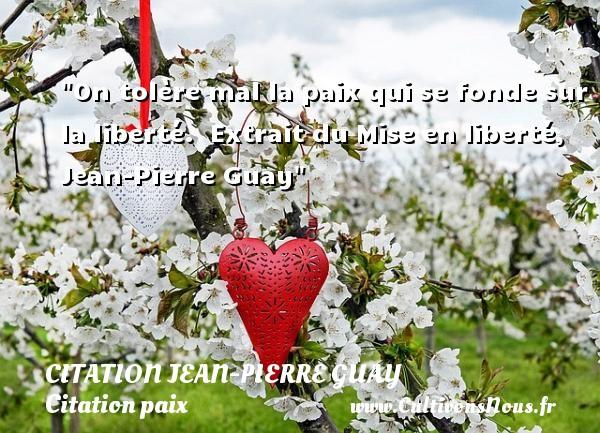 On tolère mal la paix qui se fonde sur la liberté.   Extrait du Mise en liberté, Jean-Pierre Guay   Une citation sur la Paix CITATION JEAN-PIERRE GUAY - Citation paix
