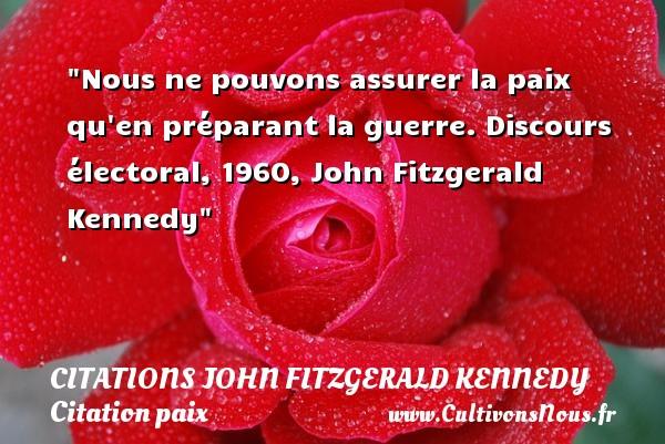 Citations John Fitzgerald Kennedy - Citation paix - Nous ne pouvons assurer la paix qu en préparant la guerre.  Discours électoral, 1960, John Fitzgerald Kennedy   Une citation sur la Paix CITATIONS JOHN FITZGERALD KENNEDY