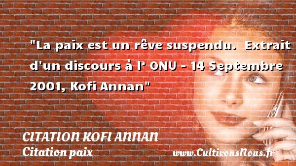 Citation Kofi Annan - Citation paix - La paix est un rêve suspendu.   Extrait d un discours à l' ONU - 14 Septembre 2001, Kofi Annan   Une citation sur la Paix CITATION KOFI ANNAN