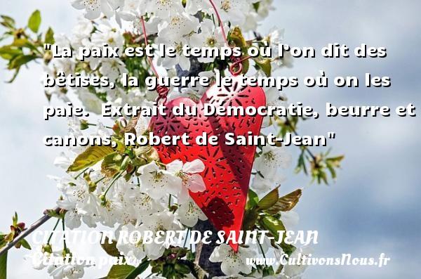 Citation Robert de Saint-Jean - Citation paix - La paix est le temps où l'on dit des bêtises, la guerre le temps où on les paie.   Extrait du Démocratie, beurre et canons, Robert de Saint-Jean   Une citation sur la Paix CITATION ROBERT DE SAINT-JEAN