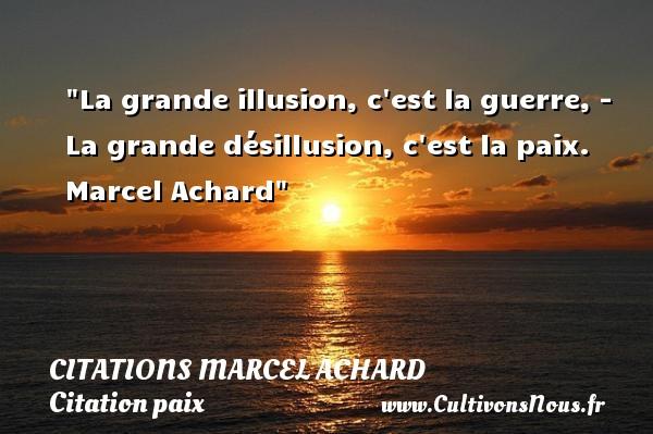 La grande illusion, c est la guerre, - La grande désillusion, c est la paix.   Marcel Achard   Une citation sur la Paix CITATIONS MARCEL ACHARD - Citation paix