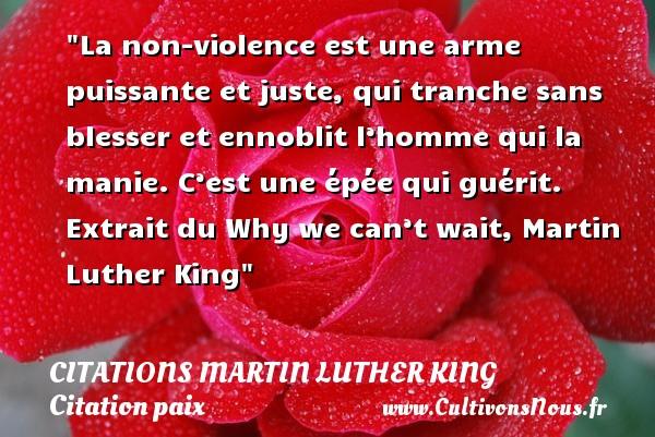 La non-violence est une arme puissante et juste, qui tranche sans blesser et ennoblit l'homme qui la manie. C'est une épée qui guérit.   Extrait du Why we can't wait, Martin Luther King   Une citation sur la Paix CITATIONS MARTIN LUTHER KING - Citation paix