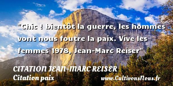 Chic ! bientôt la guerre, les hommes vont nous foutre la paix.  Vive les femmes 1978, Jean-Marc Reiser   Une citation sur la Paix CITATION JEAN-MARC REISER - Citation paix