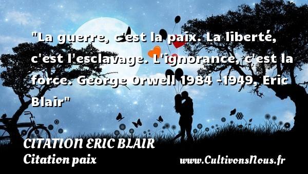 La guerre, c est la paix. La liberté, c est l esclavage. L ignorance, c est la force.  George Orwell 1984 -1949, Eric Blair   Une citation sur la Paix CITATION ERIC BLAIR - Citation paix