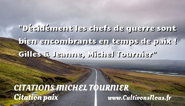 Citations Michel Tournier - Citation paix - Décidément les chefs de guerre sont bien encombrants en temps de paix !  Gilles & Jeanne, Michel Tournier   Une citation sur la Paix CITATIONS MICHEL TOURNIER