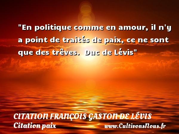 En politique comme en amour, il n y a point de traités de paix, ce ne sont que des trêves.   Duc de Lévis   Une citation sur la Paix CITATION FRANÇOIS GASTON, DUC DE LÉVIS - Citation François Gaston, Duc de Lévis - Citation paix