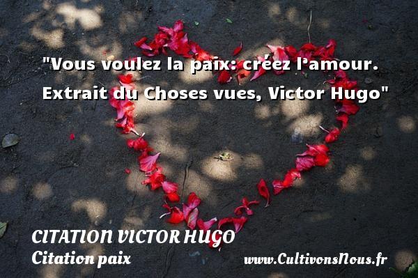 citation Victor Hugo - Citation paix - Vous voulez la paix: créez l'amour.   Extrait du Choses vues, Victor Hugo   Une citation sur la Paix CITATION VICTOR HUGO