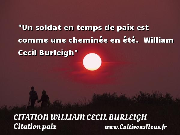 Un soldat en temps de paix est comme une cheminée en été.   William Cecil Burleigh   Une citation sur la Paix CITATION WILLIAM CECIL BURLEIGH - Citation paix