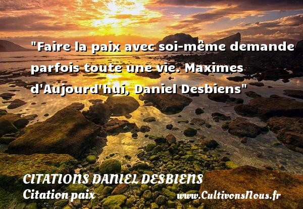 Citations Daniel Desbiens - Citation paix - Faire la paix avec soi-même demande parfois toute une vie.  Maximes d Aujourd hui, Daniel Desbiens   Une citation sur la Paix CITATIONS DANIEL DESBIENS