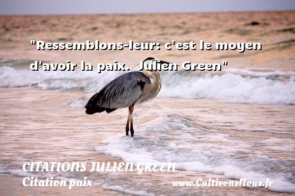 Citations Julien Green - Citation paix - Ressemblons-leur: c est le moyen d avoir la paix.   Julien Green   Une citation sur la Paix CITATIONS JULIEN GREEN