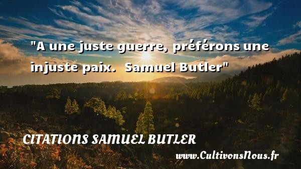 Citations Samuel Butler - Citation paix - A une juste guerre, préférons une injuste paix.   Samuel Butler   Une citation sur la Paix CITATIONS SAMUEL BUTLER