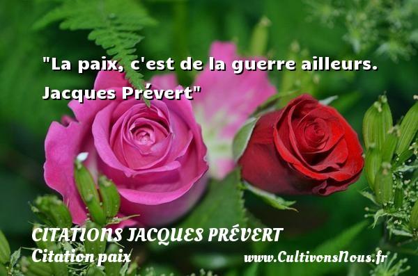 Citations Jacques Prévert - Citation paix - La paix, c est de la guerre ailleurs.   Jacques Prévert   Une citation sur la Paix CITATIONS JACQUES PRÉVERT