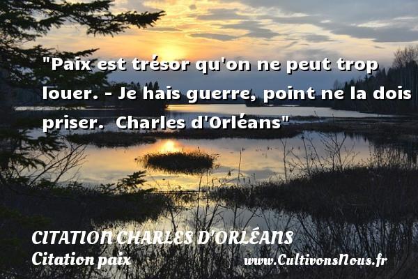 Citation Charles d'Orléans - Citation paix - Paix est trésor qu on ne peut trop louer. - Je hais guerre, point ne la dois priser.   Charles d Orléans   Une citation sur la Paix CITATION CHARLES D'ORLÉANS